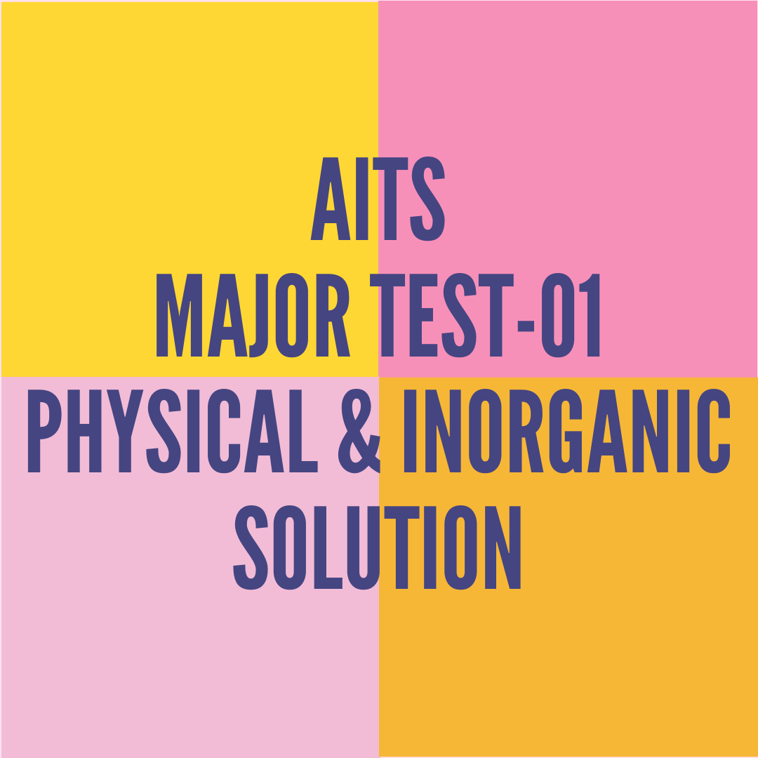 AITS MAJOR TEST-01 PHYSICAL & INORGANIC SOLUTION