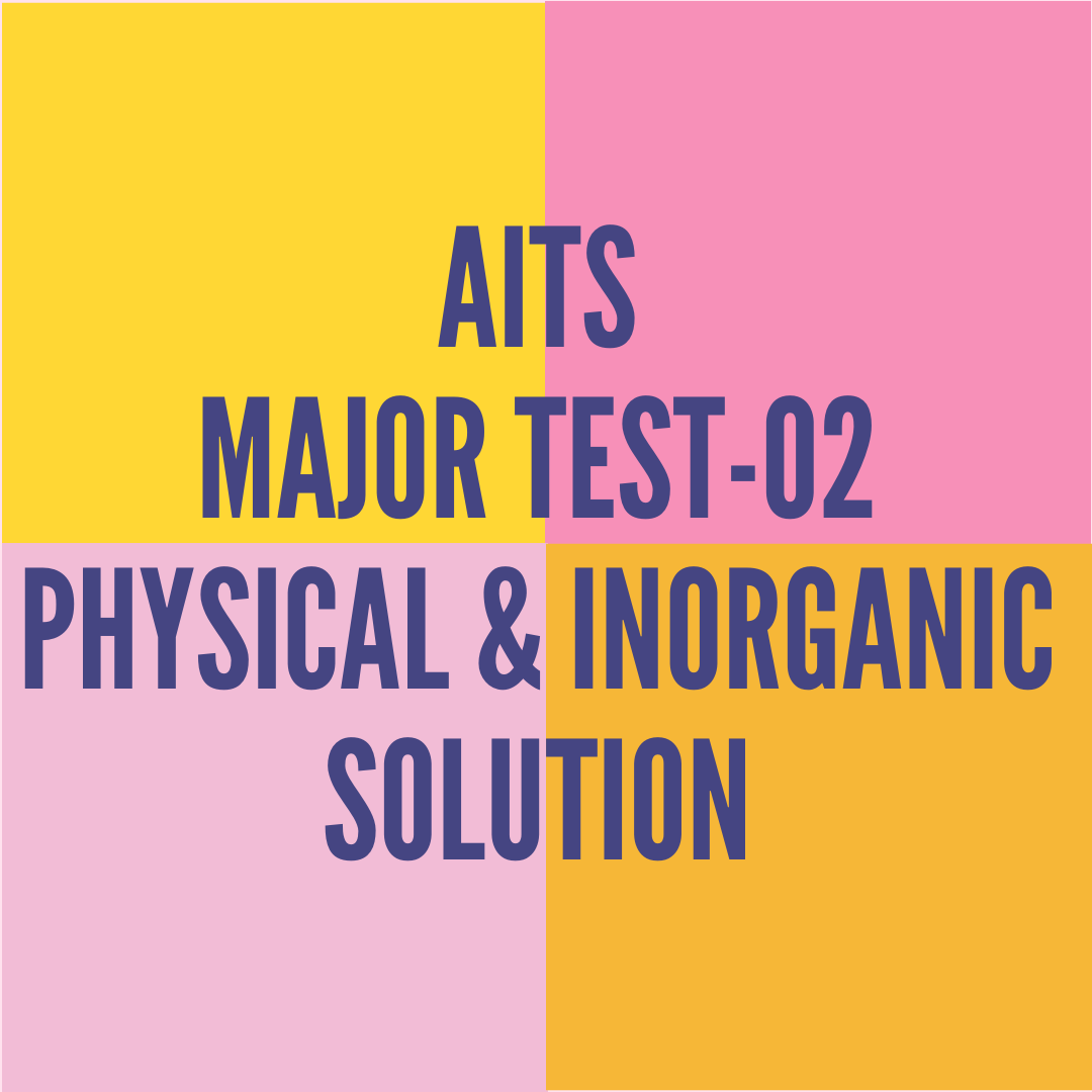 AITS MAJOR TEST-02 PHYSICAL & INORGANIC SOLUTION