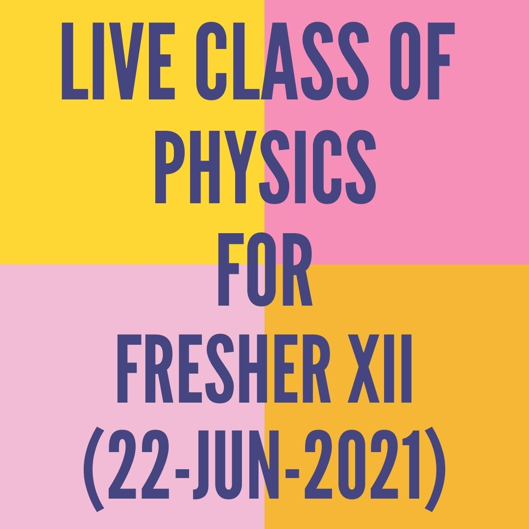 LIVE CLASS OF PHYSICS FOR FRESHER XII (22-JUN-2021)