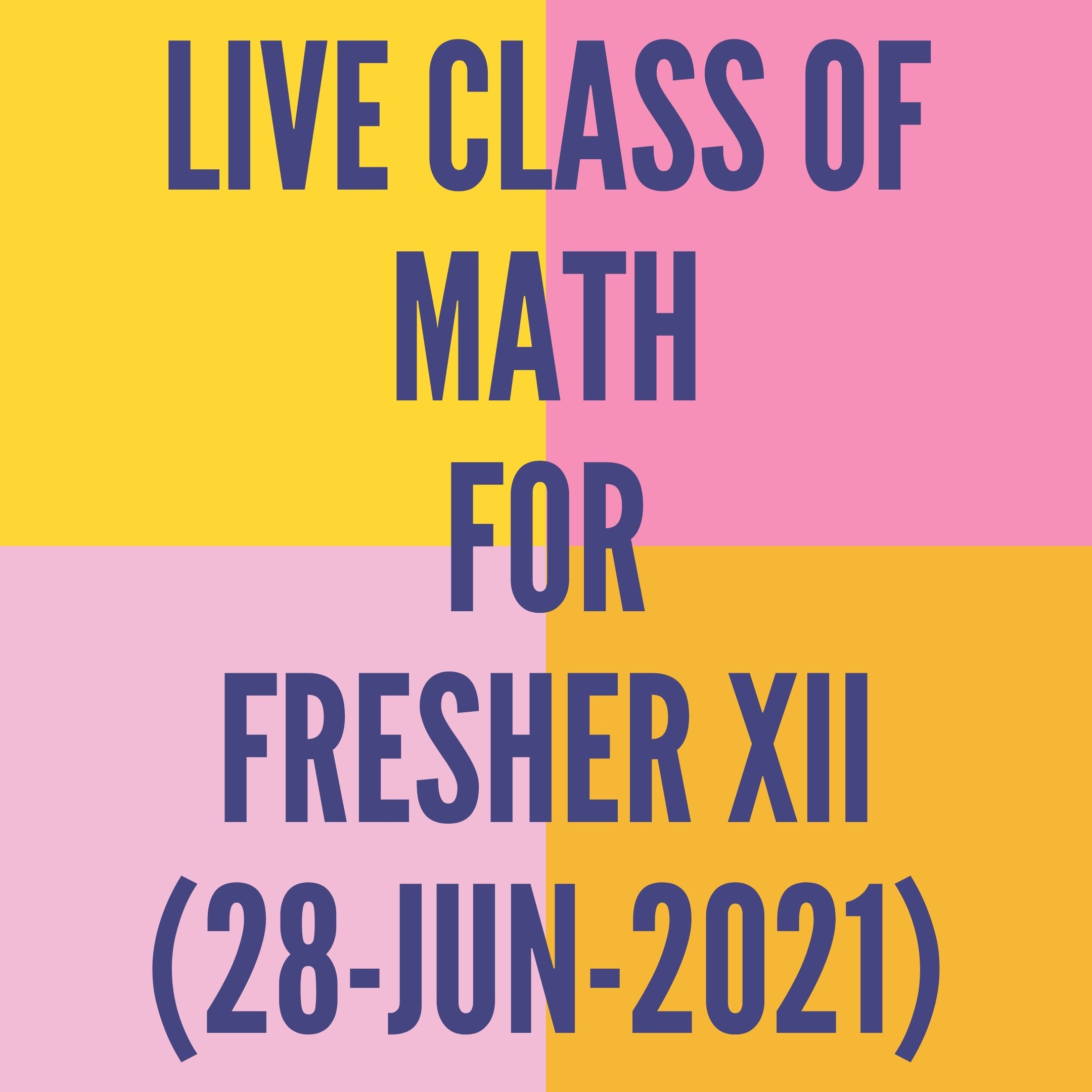 LIVE CLASS OF MATHS FOR FRESHER XII (28-JUN-2021)