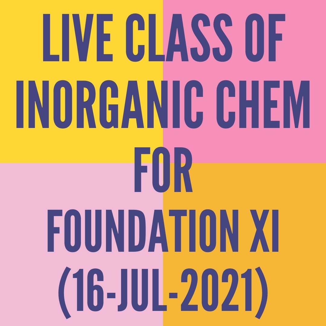 LIVE CLASS OF INORGANIC CHEMISTRY FOR FOUNDATION XI (16-JUL-2021) PERIODIC TABLE