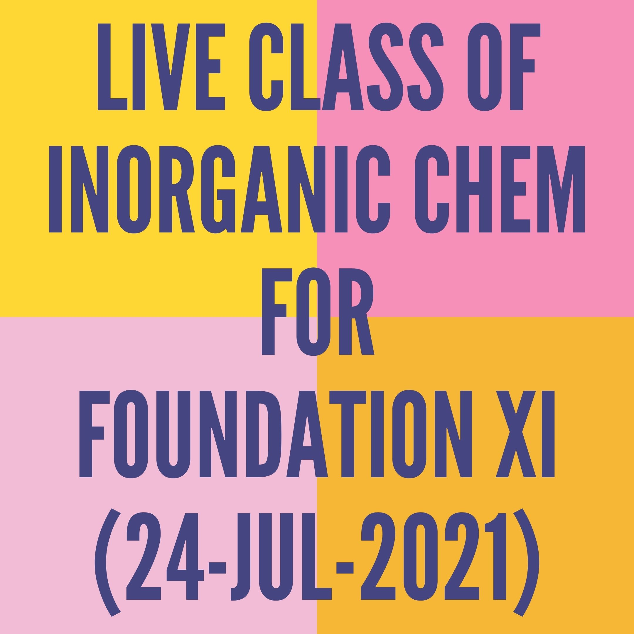 LIVE CLASS OF INORGANIC CHEMISTRY FOR FOUNDATION XI (24-JUL-2021) PERIODIC TABLE