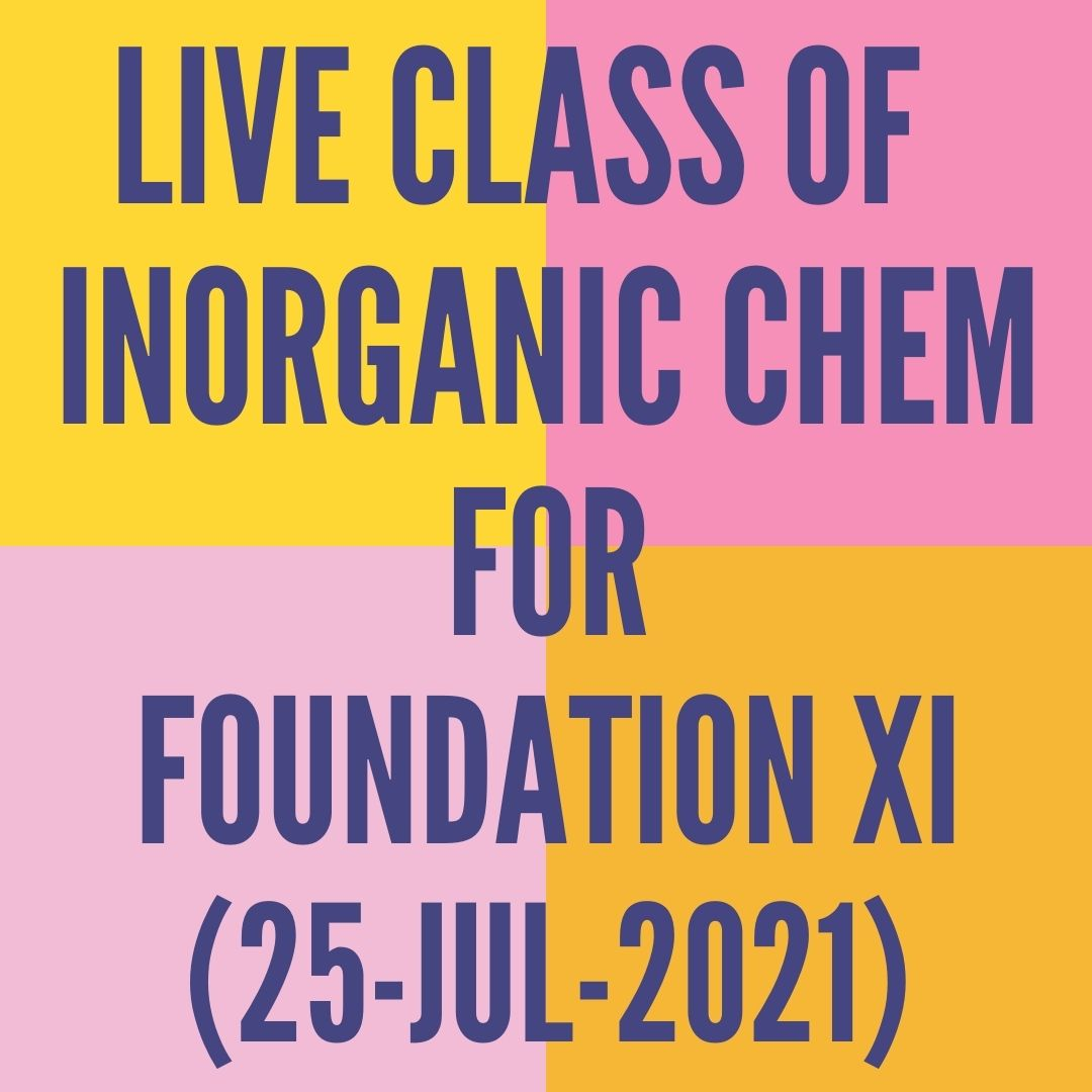 LIVE CLASS OF INORGANIC CHEMISTRY FOR FOUNDATION XI (25-JUL-2021) PERIODIC TABLE